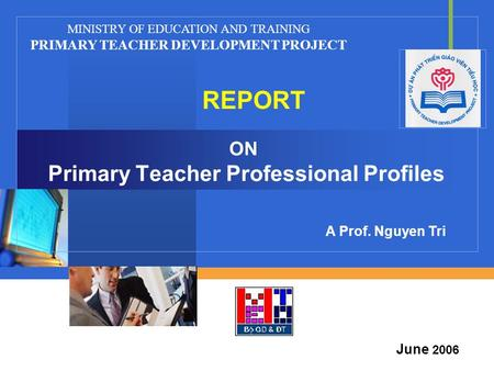Company LOGO ON Primary Teacher Professional Profiles REPORT MINISTRY OF EDUCATION AND TRAINING PRIMARY TEACHER DEVELOPMENT PROJECT June 2006 A Prof. Nguyen.