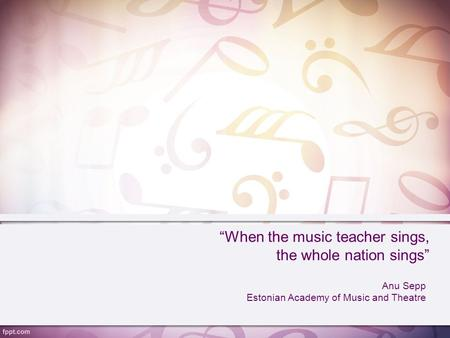 """When the music teacher sings, the whole nation sings"" Anu Sepp Estonian Academy of Music and Theatre."