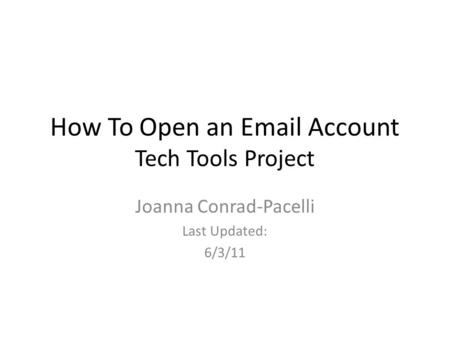 How To Open an Email Account Tech Tools Project Joanna Conrad-Pacelli Last Updated: 6/3/11.