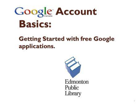 Google Account Basics: Getting Started with free Google applications. 1.
