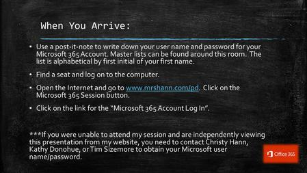 When You Arrive: ▪ Use a post-it-note to write down your user name and password for your Microsoft 365 Account. Master lists can be found around this room.