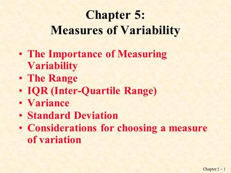 Chapter 5 – 1 Chapter 5: Measures of Variability The Importance of Measuring Variability The Range IQR (Inter-Quartile Range) Variance Standard Deviation.