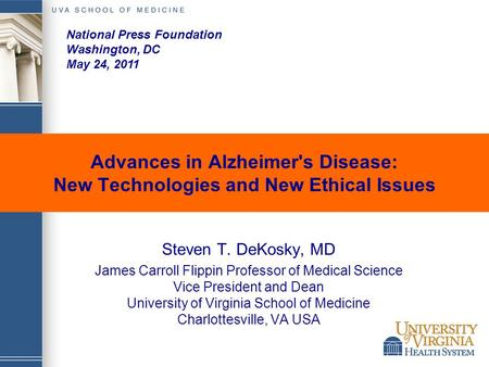 Advances in Alzheimer's Disease: New Technologies and New Ethical Issues Steven T. DeKosky, MD James Carroll Flippin Professor of Medical Science Vice.