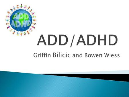 Griffin Bilicic and Bowen Wiess.  No real difference between the two  ADD is an out of date term  ADD is the inattentive subtype of ADHD.