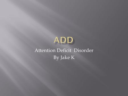 Attention Deficit Disorder By Jake K.  Attention deficit disorder also referred to as ADD, is a biological brain based condition that is characterized.
