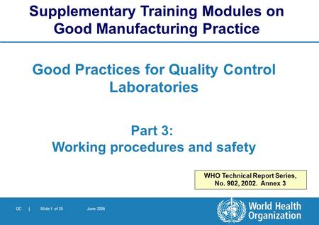 QC | Slide 1 of 25 June 2006 Good Practices for Quality Control Laboratories Part 3: Working procedures and safety Supplementary Training Modules on Good.