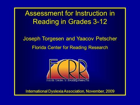 Assessment for Instruction in Reading in Grades 3-12 Joseph Torgesen and Yaacov Petscher Florida Center for Reading Research International Dyslexia Association,