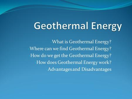 - What is Geothermal Energy? - Where can we find Geothermal Energy? - How do we get the Geothermal Energy? - How does Geothermal Energy work? - Advantages.