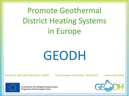 Promote Geothermal District Heating Systems in Europe GEODH Contract nº: IEE/11/813/ SI2.616373 - GEODH Project duration: 01/04/2012 – 30/11/2014 Version:30/11/2014.