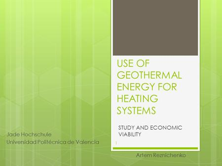 USE OF GEOTHERMAL ENERGY FOR HEATING SYSTEMS STUDY AND ECONOMIC VIABILITY Artem Reznichenko Jade Hochschule Universidad Politécnica de Valencia 1.