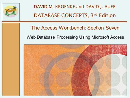 Web Database Processing Using Microsoft Access The Access Workbench: Section Seven DAVID M. KROENKE and DAVID J. AUER DATABASE CONCEPTS, 3 rd Edition.
