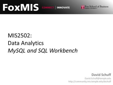 MIS2502: Data Analytics MySQL and SQL Workbench David Schuff