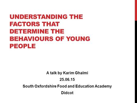 UNDERSTANDING THE FACTORS THAT DETERMINE THE BEHAVIOURS OF YOUNG PEOPLE A talk by Karim Ghalmi 25.06.15 South Oxfordshire Food and Education Academy Didcot.