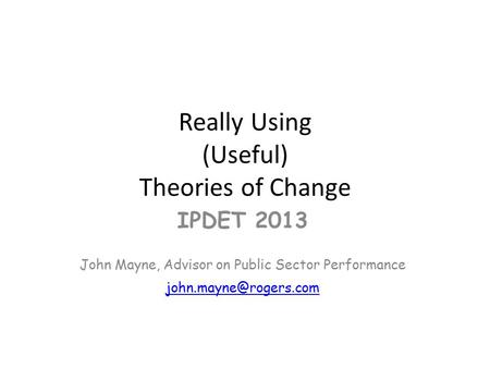 Really Using (Useful) Theories of Change IPDET 2013 John Mayne, Advisor on Public Sector Performance