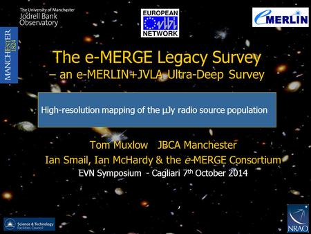 The e-MERGE Legacy Survey – an e-MERLIN+JVLA Ultra-Deep Survey Tom Muxlow JBCA Manchester Ian Smail, Ian McHardy & the e-MERGE Consortium EVN Symposium.
