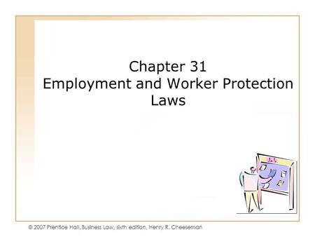 19 - 140 - 1 © 2007 Prentice Hall, Business Law, sixth edition, Henry R. Cheeseman Chapter 31 Employment and Worker Protection Laws.