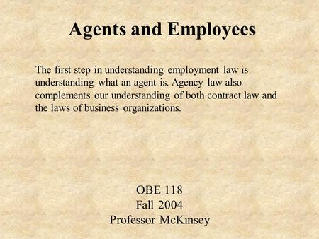 Agents and Employees OBE 118 Fall 2004 Professor McKinsey The first step in understanding employment law is understanding what an agent is. Agency law.