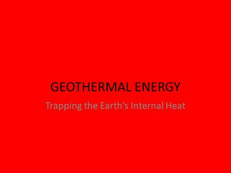 GEOTHERMAL ENERGY Trapping the Earth's Internal Heat.
