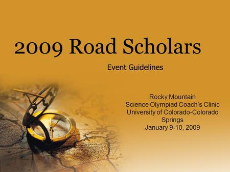 2009 Road Scholars Event Guidelines Rocky Mountain Science Olympiad Coach's Clinic University of Colorado-Colorado Springs January 9-10, 2009.