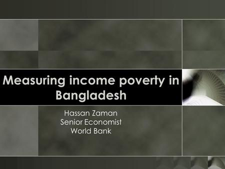 Measuring income poverty in Bangladesh Hassan Zaman Senior Economist World Bank.