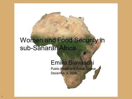 Women and Food Security in sub-Saharan Africa Emilia Biavaschi Public Health and Social Justice December 4, 2008 1.