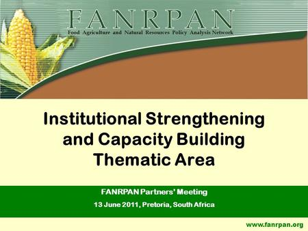 Www.fanrpan.org Institutional Strengthening and Capacity Building Thematic Area FANRPAN Partners' Meeting 13 June 2011, Pretoria, South Africa.