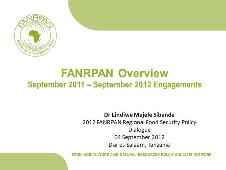 FANRPAN Overview September 2011 – September 2012 Engagements Dr Lindiwe Majele Sibanda 2012 FANRPAN Regional Food Security Policy Dialogue 04 September.