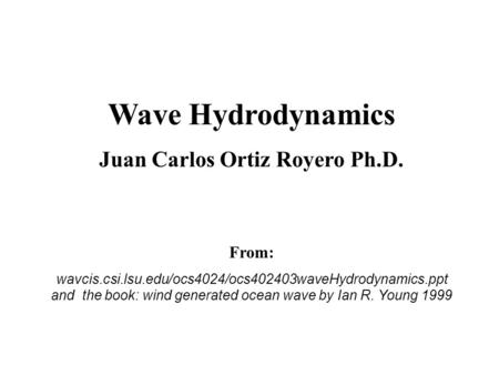 Wave Hydrodynamics Juan Carlos Ortiz Royero Ph.D. From: wavcis.csi.lsu.edu/ocs4024/ocs402403waveHydrodynamics.ppt and the book: wind generated ocean wave.