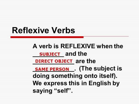 Reflexive Verbs A verb is REFLEXIVE when the _________ and the ____________ are the ____________. (The subject is doing something onto itself). We express.