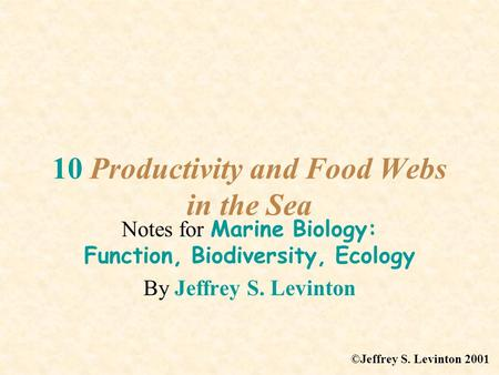 10 Productivity and Food Webs in the Sea Notes for Marine Biology: Function, Biodiversity, Ecology By Jeffrey S. Levinton ©Jeffrey S. Levinton 2001.