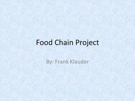 Food Chain Project By: Frank Klauder.
