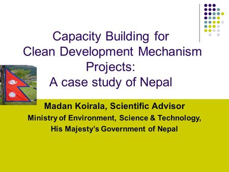 20 oct, 2005 1 Capacity Building for Clean Development Mechanism Projects: A case study <strong>of</strong> <strong>Nepal</strong> Madan Koirala, Scientific Advisor Ministry <strong>of</strong> Environment,