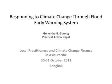 Responding to Climate Change Through Flood Early Warning System Gehendra B. Gurung Practical Action Nepal Local Practitioners and Climate Change Finance.
