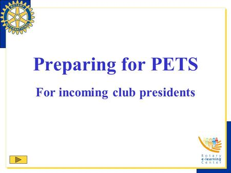 Preparing for PETS For incoming club presidents. Purpose The purpose of the presidents-elect training seminar (PETS) is To prepare you for your year as.
