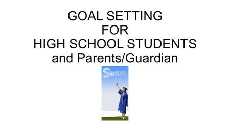 GOAL SETTING FOR HIGH SCHOOL STUDENTS and Parents/Guardian.