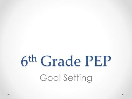 6 th Grade PEP Goal Setting. Overview 1)Introduce long-term goals and short-term goals or pathways to achieving goals 2)Learn 6 keys to achieving your.