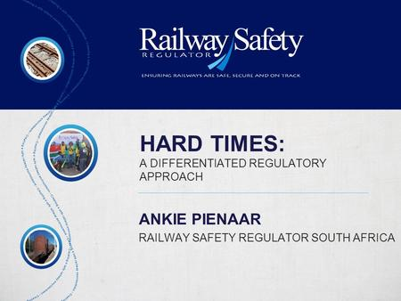 HARD TIMES: A DIFFERENTIATED REGULATORY APPROACH ANKIE PIENAAR RAILWAY SAFETY REGULATOR SOUTH AFRICA.