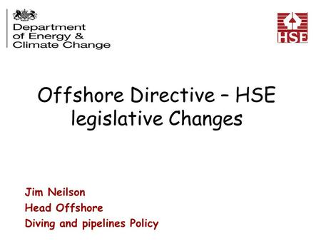 Offshore Directive – HSE legislative Changes Jim Neilson Head Offshore Diving and pipelines Policy Health and Safety Executive.