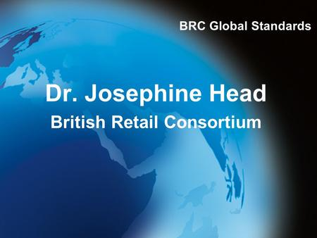 Dr. Josephine Head British Retail Consortium BRC Global Standards.