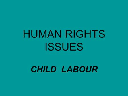 HUMAN RIGHTS ISSUES <strong>CHILD</strong> <strong>LABOUR</strong>.