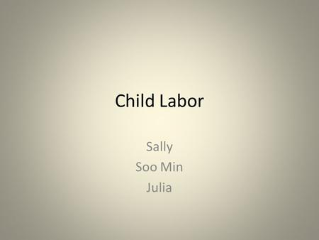 Child Labor Sally Soo Min Julia. Causes of Child Labor Lack of protection from government Poverty Parental illiteracy Overpopulation Unemployment of elders.