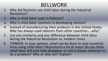 BELLWORK 1.Why did factories use child labor during the Industrial Revolution? 2.Why is child labor used in Pakistan? 3.Why is child labor common in developing.