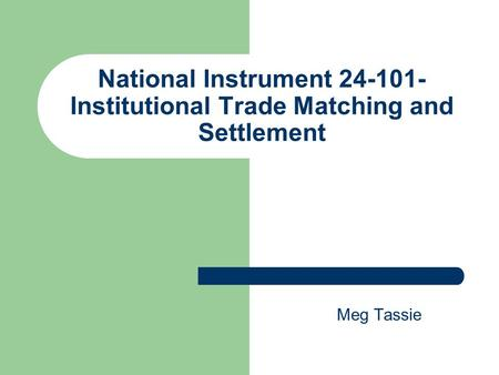 National Instrument 24-101- Institutional Trade Matching and Settlement Meg Tassie.