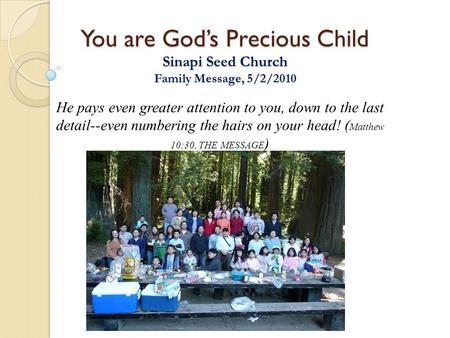 You are God's Precious Child Sinapi Seed Church Family Message, 5/2/2010 He pays even greater attention to you, down to the last detail--even numbering.
