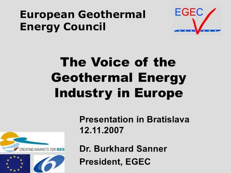 The Voice of the Geothermal Energy Industry in Europe Presentation in Bratislava 12.11.2007 Dr. Burkhard Sanner President, EGEC European Geothermal Energy.