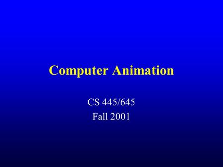 Computer Animation CS 445/645 Fall 2001. Let's talk about computer animation Must generate 30 frames per second of animation (24 fps for film) Issues.