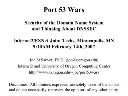 Port 53 Wars Security of the Domain Name System and Thinking About DNSSEC Internet2/ESNet Joint Techs, Minneapolis, MN 9:10AM February 14th, <strong>2007</strong> Joe St.