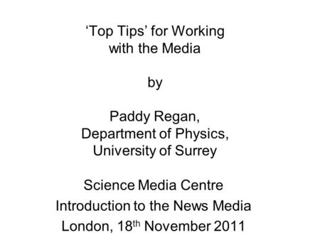 'Top Tips' for Working with the Media by Paddy Regan, Department of Physics, University of Surrey Science Media Centre Introduction to the News Media London,