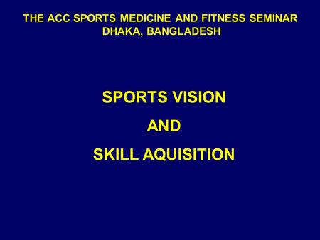 THE ACC SPORTS MEDICINE AND FITNESS SEMINAR DHAKA, BANGLADESH SPORTS VISION AND SKILL AQUISITION.