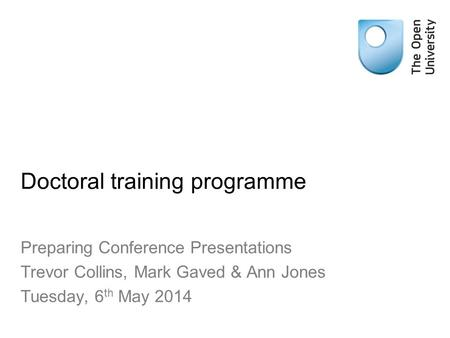Doctoral training programme Preparing Conference Presentations Trevor Collins, Mark Gaved & Ann Jones Tuesday, 6 th May 2014.